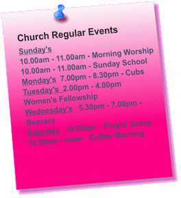 Church Regular Events Sunday's  10.00am - 11.00am - Morning Worship 10.00am - 11.00am - Sunday School Monday's  7.00pm - 8.30pm - Cubs Tuesday's  2.00pm - 4.00pm     Women's Fellowship Wednesday's	 5.30pm - 7.00pm - Beavers Saturday   10.00am  - Prayer Group 10.00am - noon   Coffee Morning